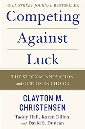 Competing against Luck by Clayton M Christensen, Taddy Hall, Karen Dillon, and David S. Duncan