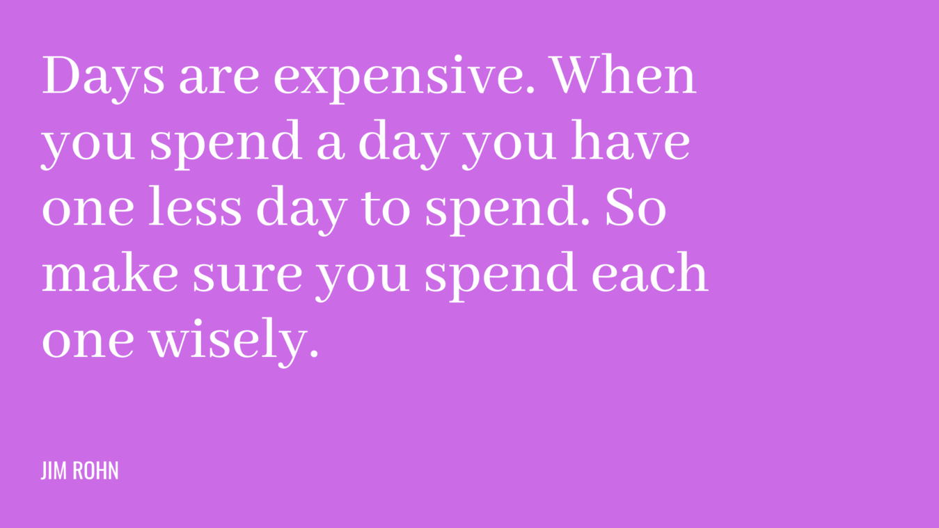 Quote: days are expensive. When you spend a day you have one less day to spend. So make sure you spend each one wisely