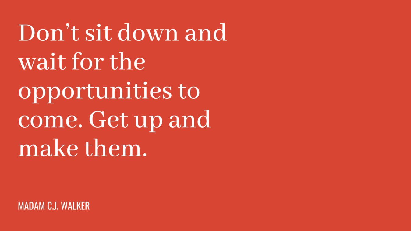 Quote: ga niet zitten wachten op mogelijke kansen. Sta op en creëer je eigen kansen